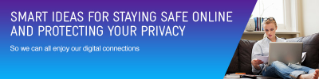 Smart ideas for staying safe online and protecting your privacy, so we can all enjoy our digital connections.