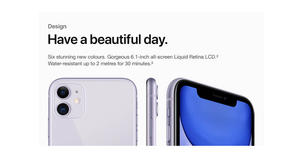Design. Have a beautiful day. Six stunning new colours. Gorgeous 6.1-inch all-screen Liquid Retina LCD. Water-resistant up to 2 metres for 30 minutes.