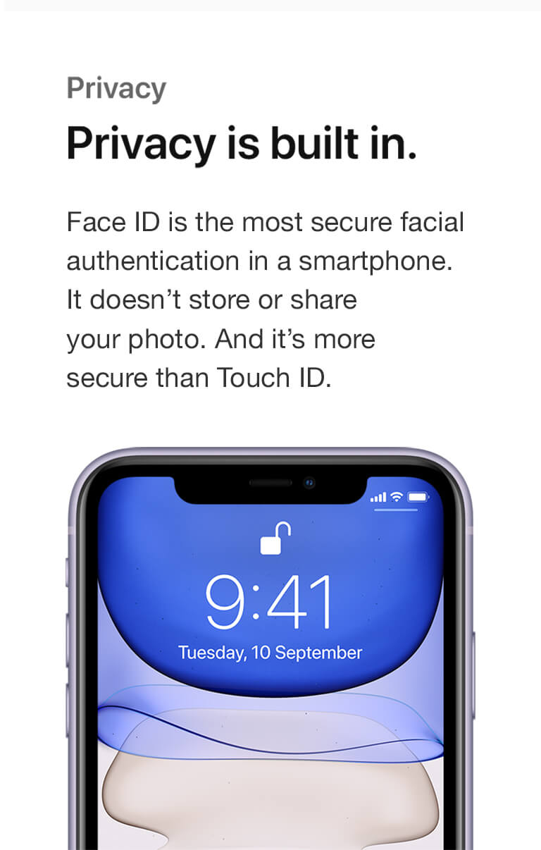 Privacy. Privacy is built in. Face ID is the most secure facial authentication in a smartphone. It doesn't store or share your photo. And it's more secure than Touch ID.