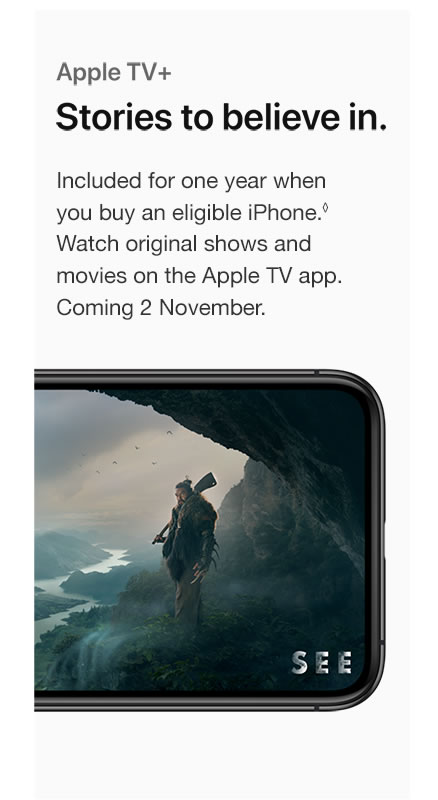 Apple TV+. Stories to believe in. Included for one year when you buy an eligible iPhone. Watch original shows and movies on the Apple TV app. Coming 1 November.