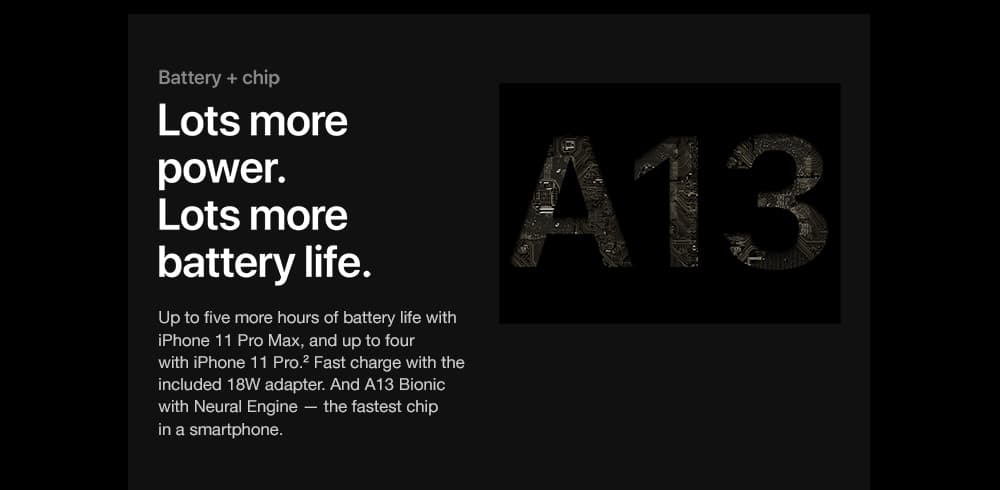 Battery + chip. Lots more power. Lots more battery life. Up to five more hours of battery life with iPhone 11 Pro Max, and up to four with iPhone 11 Pro. Fast charge with the included 18W adapter. And A13 Bionic with Neural Engine - the fastest chip in a smartphone.