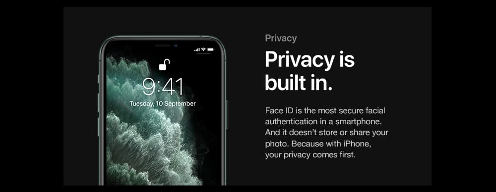 Privacy is built in. Face ID is the most secure facial authentication in a smartphone. And it doesn't store or share your photo. Because with iPhone, your privacy comes first.