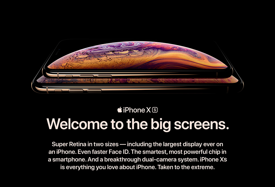 iPhone XS.Welcome to the big screens. Super Retina in two sizes - including the largest display ever on an iPhone. Even faster Face ID. The smartest, most powerful chip in a smartphone. And a breakthrough dual-camera system. iPhone XS is everything you love about iPhone. Taken to the extreme.