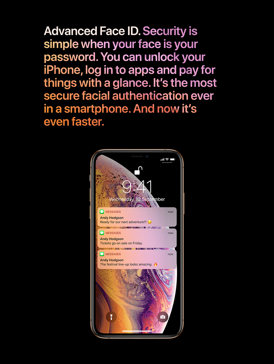 Advanced Face ID. Security is simple when your face is your password. You can unlock your iPhone, log in to apps and pay for things with a glance. It's the most secure facial authentication ever in a smartphone. And now it's even faster.