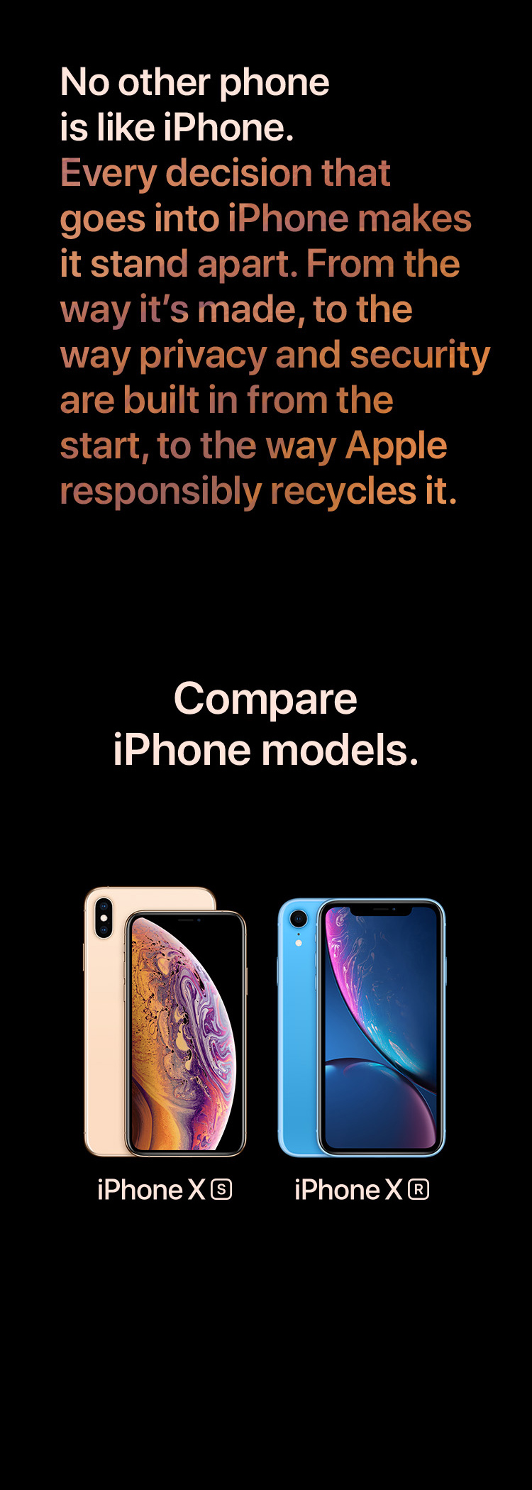 No other phone is like iPhone. Every decision that goes into iPhone makes it stand apart. From the way it's made, to the way privacy and security are built in from the start, to the way Apple responsibly recycles it. Compare iPhone models. iPhone XS. iPhone XR.