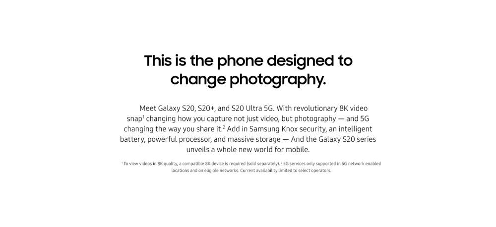 This is the phone designed to change photography. Meet Galaxy S20, S20+, and S20 Ultra. With revolutionary 8K video snap changing how you capture not just video, but photography — and 5G changing the way you share it. Add in Samsung Knox security, an intelligent battery, powerful processor, and massive storage — and the Galaxy S20 series unveils a whole new world for mobile. To view videos in 8K quality, a compatible 8K device is required (sold separately). 5G services only supported in 5G network enabled locations and on eligible networks. Current availability limited to select operators.
