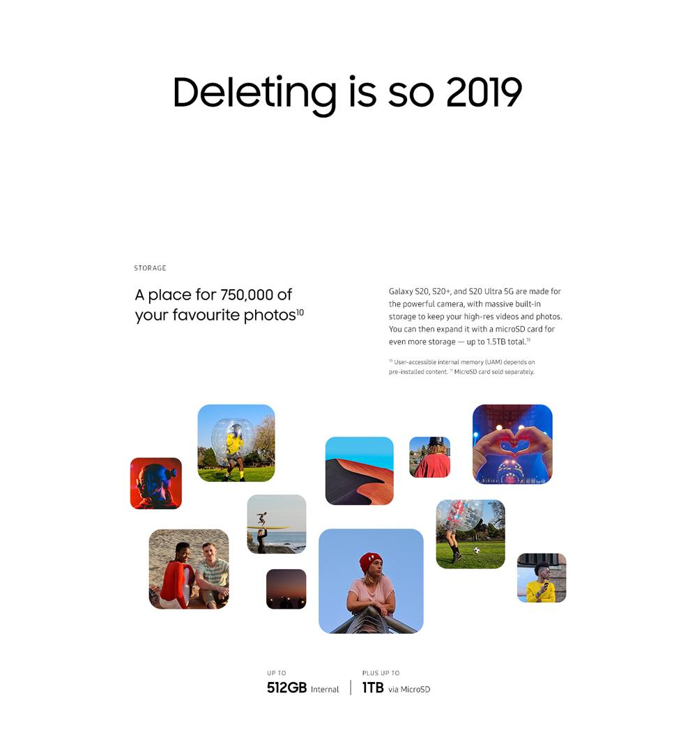 Deleting is so 2019. A place for 750,000 of your favorite photos. Galaxy S20, S20+, and S20 Ultra are made for the powerful camera, with massive built-in storage to keep your high-res videos and photos. You can then expand it with a microSD card for even more storage — up to 1.5TB total. User-accessible internal memory (UAM) depends on pre-installed content. MicroSD card sold separately.