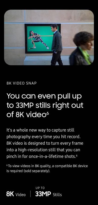 8K video snap. You can even pull 33MP stills right out of 8K video. It's a whole new way to capture still photography every time you hit record. 8K video turns every frame into a high-resolution still that you can pinch in on for once-in-a-lifetime shots. To view videos in 8K quality, a compatiable 8K device is required (sold separately).