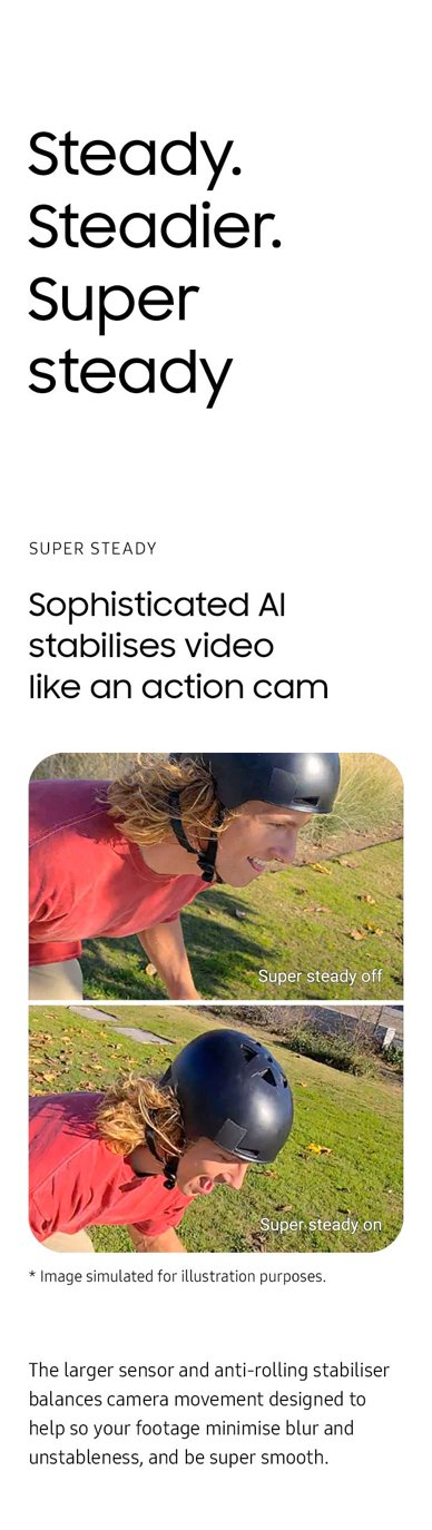 Steady. Steadier. Super steady. Sophisticated AI stabilizes video like an action cam. The larger sensor and anti-rolling stabilizer balances camera movement so your footage won't turn out blurry and unstable, but super smooth.