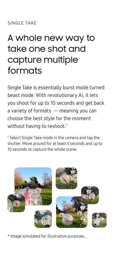 A whole new way to take one shot and capture multiple formats. Single Take is essentially burst mode turned beast mode. With revolutionary AI, it lets you shoot for up to 10 seconds and get back a variety of formats, meaning you can choose the best style for the moment without having to reshoot. Select Single Take mode in the camera and tap the shutter. Move around for at least 3 seconds and up to 10 seconds to capture the whole scene.