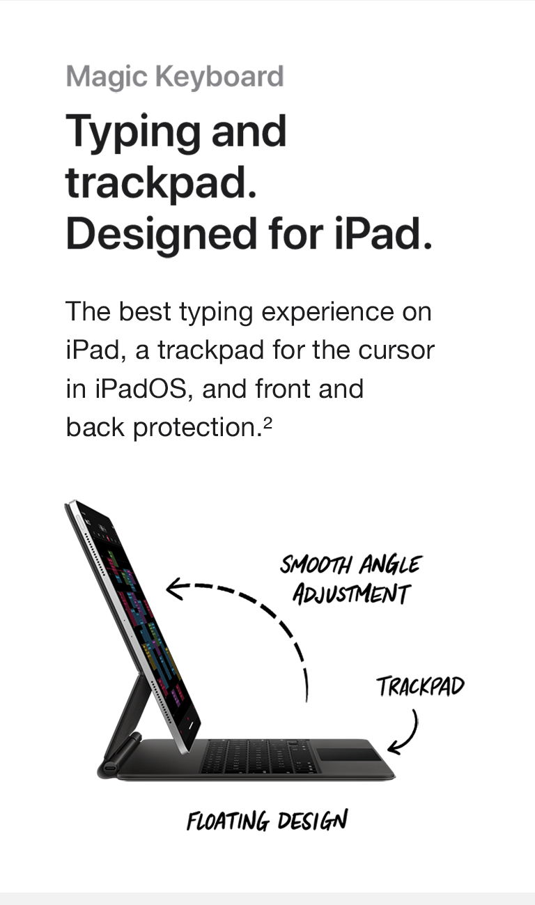 Smooth angle adjustment. Trackpad. Floating design. Magic Keyboard. Typing and trackpad. Designed for iPad. The best typing experience on iPad, a trackpad for the cursor in iPadOS, and front and back protection.