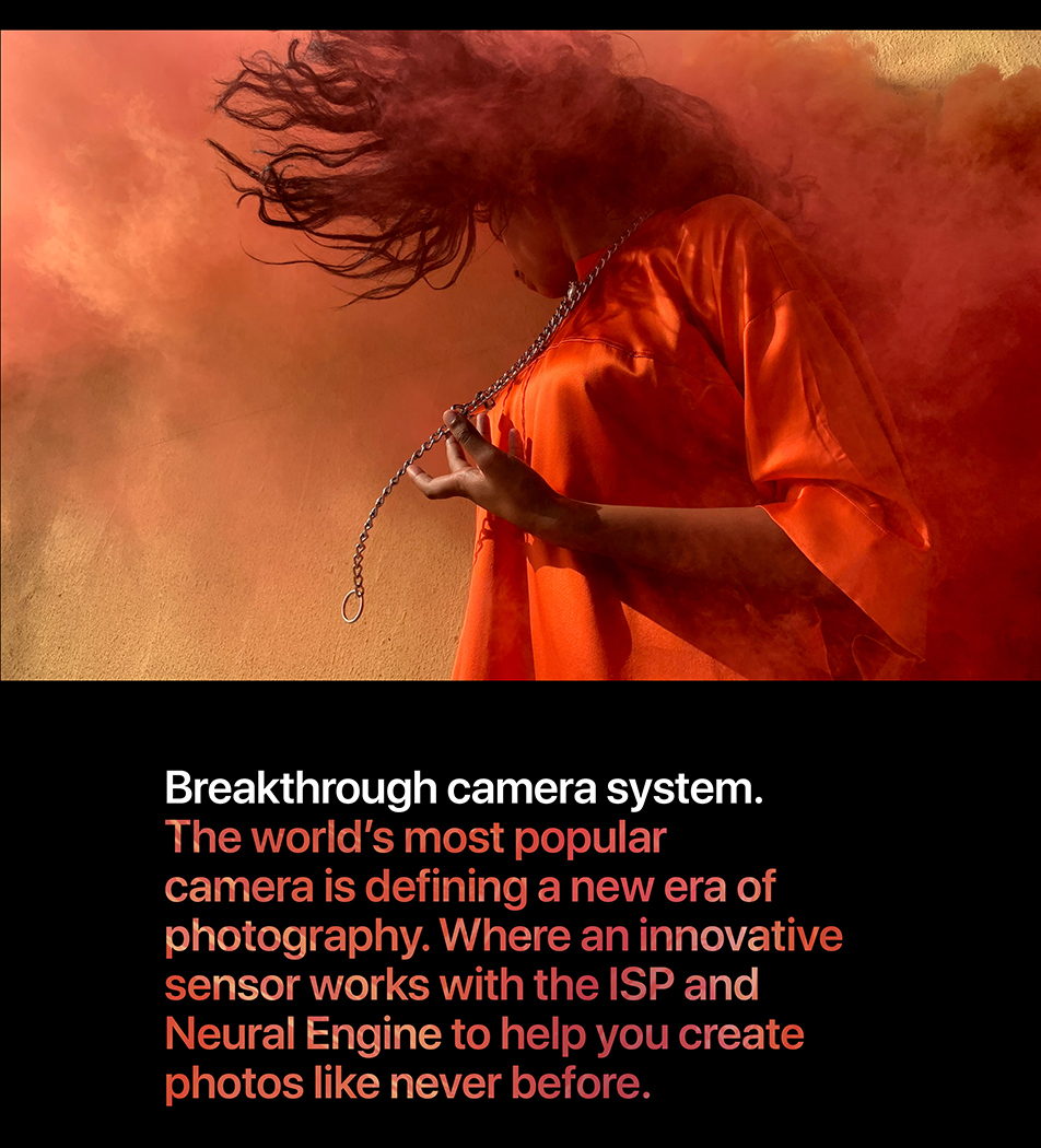 Breakthrough camera system. The world's most popular camera is defining a new era of photography. Where an innovative sensor works with the ISP and Neural Engine to help you create photos like never before.