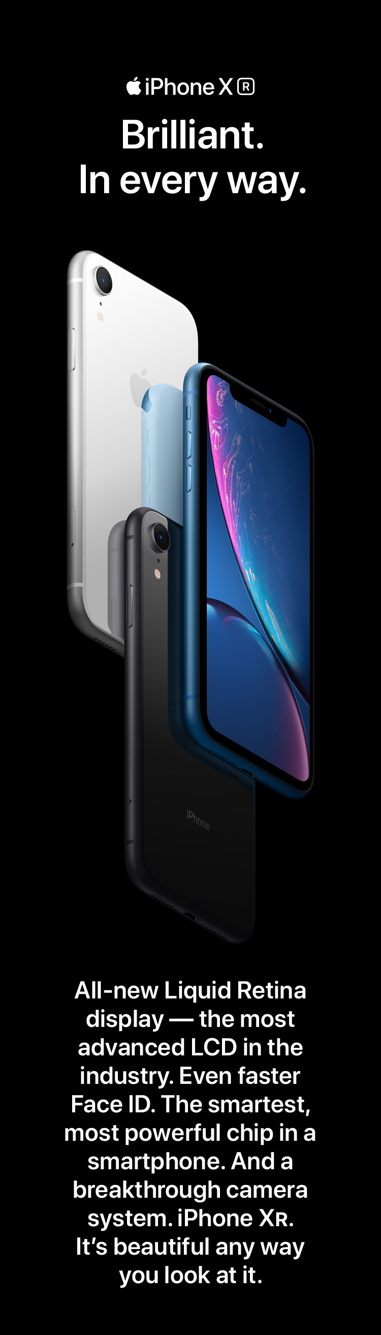 iPhone Xr. Brilliant. In every way. All-new Liquid Retina display - the most advanced LCD in the industry. Ever faster Face ID. The smartest, most powerful chip in a smartphone. And a breakthrough camera system. iPhone Xr. T's beautiful any way you look at it.